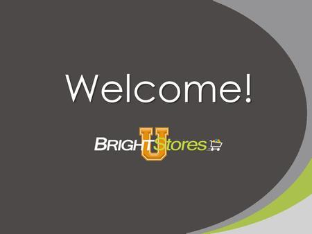 Welcome!. Bright Stores Boot Camp: An Intro to Company Stores 101.