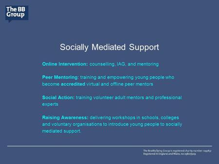 Socially Mediated Support Online Intervention: counselling, IAG, and mentoring Peer Mentoring: training and empowering young people who become accredited.