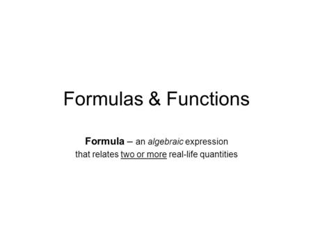 Formulas & Functions Formula – an algebraic expression that relates two or more real-life quantities.