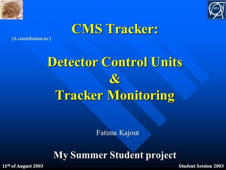 CMS Tracker: <strong>Detector</strong> Control Units & Tracker Monitoring My Summer Student project (A contribution to:) Fatima Kajout 11 th of August 2003Student Session.
