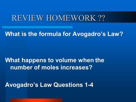 REVIEW HOMEWORK ?? What is the formula for Avogadro's Law? What happens to volume when the number of moles increases? Avogadro's Law Questions 1-4.