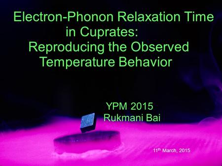 Electron-Phonon Relaxation Time in Cuprates: Reproducing the Observed Temperature Behavior YPM 2015 Rukmani Bai 11 th March, 2015.