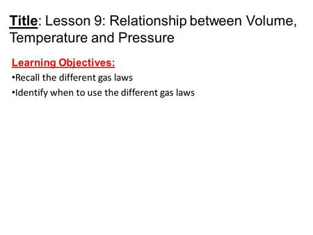 Title: Lesson 9: Relationship between Volume, Temperature and Pressure Learning Objectives: Recall the different gas laws Identify when to use the different.