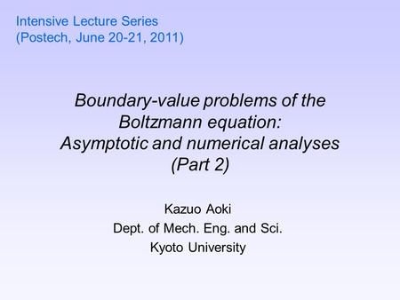 Boundary-value problems of the Boltzmann equation: Asymptotic and numerical analyses (Part 2) Kazuo Aoki Dept. of Mech. Eng. and Sci. Kyoto University.