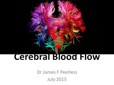 Cerebral Blood Flow Dr James F Peerless July 2015.