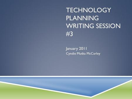 TECHNOLOGY PLANNING WRITING SESSION #3 January 2011 Cyndie Mutka McCarley.