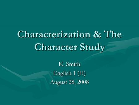 Characterization & The Character Study K. Smith English 1 (H) August 28, 2008.