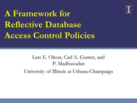A Framework for Reflective Database Access Control Policies Lars E. Olson, Carl A. Gunter, and P. Madhusudan University of Illinois at Urbana-Champaign.