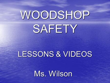 Ms. Wilson WOODSHOP SAFETY LESSONS & VIDEOS. BASIC SAFETY 1. Eye protection must be worn while using power equipment and bladed hand tools 2. No loose.