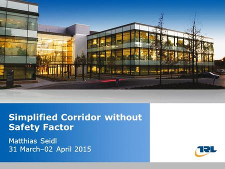 Insert the title of your presentation here Presented by Name Here Job Title - Date Simplified Corridor without Safety Factor Matthias Seidl 31 March–02.