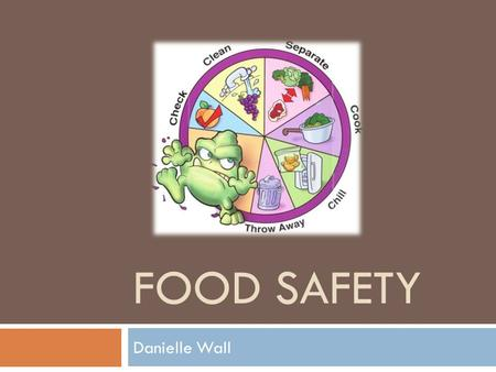 FOOD SAFETY Danielle Wall. Learning Objectives  Target audience- restaurant managers  Academic standard- restaurant managers must know food safety basics.