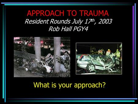 APPROACH TO TRAUMA Resident Rounds July 17 th, 2003 Rob Hall PGY4 What is your approach?