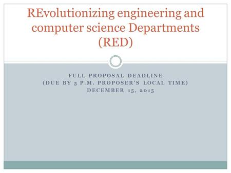 FULL PROPOSAL DEADLINE (DUE BY 5 P.M. PROPOSER'S LOCAL TIME) DECEMBER 15, 2015 REvolutionizing engineering and computer science Departments (RED)