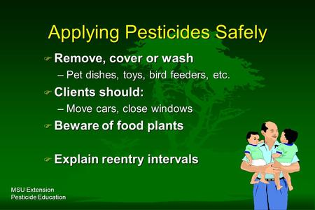 MSU Extension Pesticide Education Applying Pesticides Safely F Remove, cover or wash –Pet dishes, toys, bird feeders, etc. F Clients should: –Move cars,