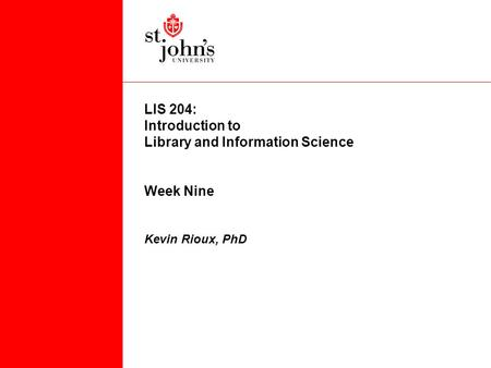 LIS 204: Introduction to Library and Information Science Week Nine Kevin Rioux, PhD.