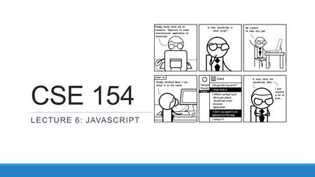 CSE 154 LECTURE 6: JAVASCRIPT. Client-side scripting client-side script: code runs in browser after page is sent back from server often this code manipulates.