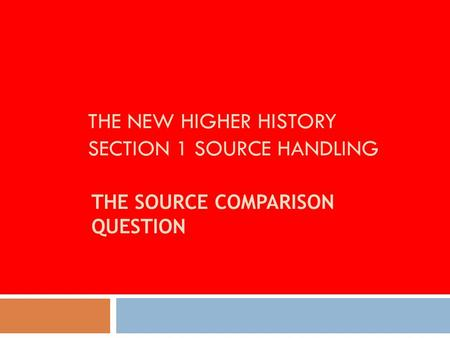 THE NEW HIGHER HISTORY SECTION 1 SOURCE HANDLING THE SOURCE COMPARISON QUESTION.