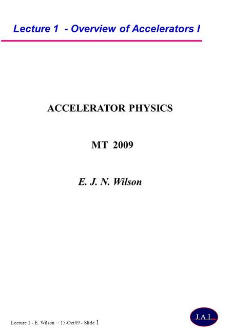 Lecture 1 - E. Wilson – 15-Oct09 - Slide 1 Lecture 1 - Overview of Accelerators I ACCELERATOR PHYSICS MT 2009 E. J. N. Wilson.
