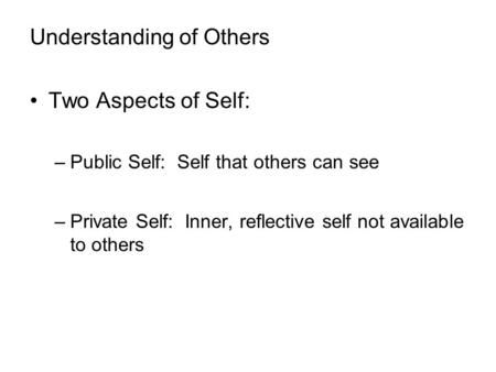 Understanding of Others Two Aspects of Self: –Public Self: Self that others can see –Private Self: Inner, reflective self not available to others.