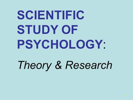 1 SCIENTIFIC STUDY OF PSYCHOLOGY: Theory & Research.