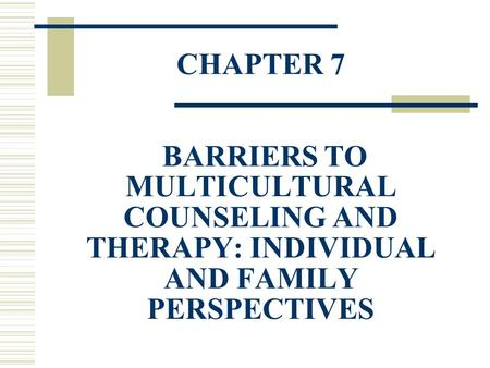 CHAPTER 7 BARRIERS TO MULTICULTURAL COUNSELING AND THERAPY: INDIVIDUAL AND FAMILY PERSPECTIVES.