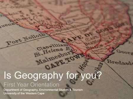 Is Geography for you? First Year Orientation Department of Geography, Environmental Studies & Tourism University of the Western Cape.