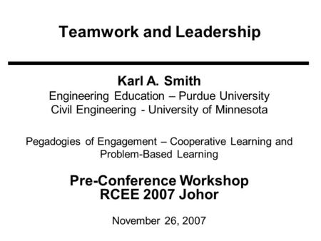 Teamwork and Leadership Karl A. Smith Engineering Education – Purdue University Civil Engineering - University of Minnesota Pegadogies of Engagement –