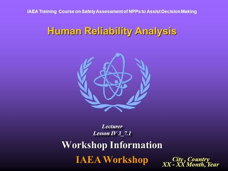 Human Reliability Analysis IAEA Training Course on Safety Assessment of NPPs to Assist Decision Making Workshop Information IAEA Workshop City, Country.