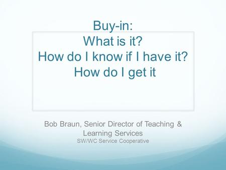Buy-in: What is it? How do I know if I have it? How do I get it Bob Braun, Senior Director of Teaching & Learning Services SW/WC Service Cooperative.