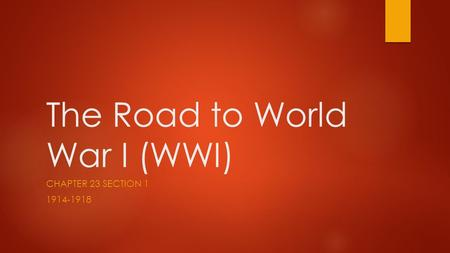 The Road to World War I (WWI) CHAPTER 23 SECTION 1 1914-1918.