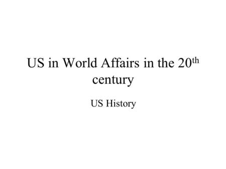 US in World Affairs in the 20 th century US History.