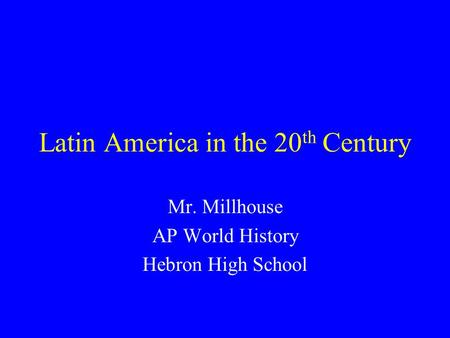 Latin America in the 20 th Century Mr. Millhouse AP World History Hebron High School.
