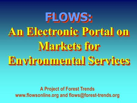 FLOWS: An Electronic Portal on Markets for Environmental Services FLOWS: A Project of Forest Trends  and