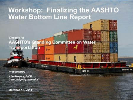 Prepared for AASHTO's Standing Committee on Water Transportation Presented by Alan Meyers, AICP Cambridge Systematics October 13, 2011 Workshop: Finalizing.