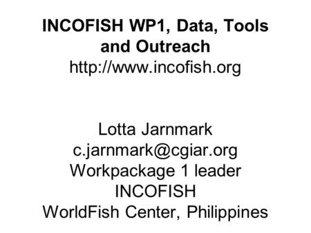 INCOFISH WP1, Data, Tools and Outreach  Lotta Jarnmark Workpackage 1 leader INCOFISH WorldFish Center, Philippines.