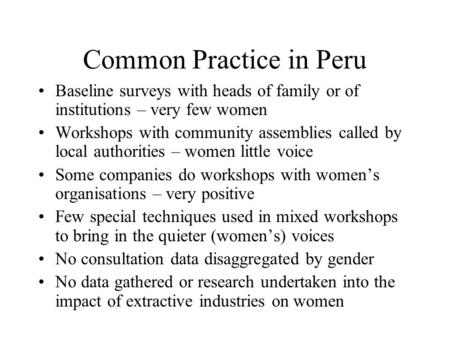 Common Practice in Peru Baseline surveys with heads of family or of institutions – very few women Workshops with community assemblies called by local authorities.