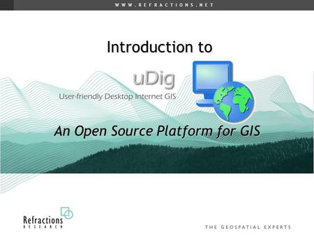 W W W. R E F R A C T I O N S. N E T Introduction to An Open Source Platform for GIS.