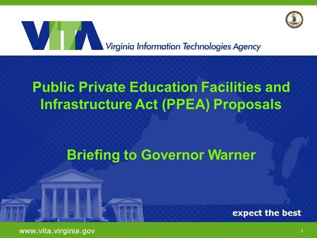 1 expect the best www.vita.virginia.gov Public Private Education Facilities and Infrastructure Act (PPEA) Proposals Briefing to Governor Warner.