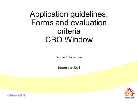 Application guidelines, Forms and evaluation criteria CBO Window Fannie Nthakomwa December 2015.