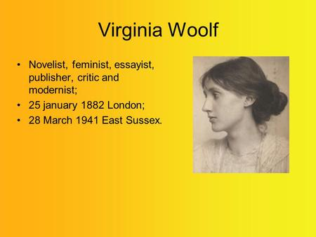 Virginia Woolf Novelist, feminist, essayist, publisher, critic and modernist; 25 january 1882 London; 28 March 1941 East Sussex.