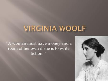 """A woman must have money and a room of her own if she is to write fiction. """