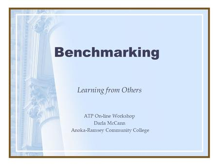 Benchmarking Learning from Others ATP On-line Workshop Darla McCann Anoka-Ramsey Community College.