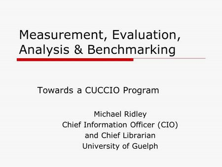 Measurement, Evaluation, Analysis & Benchmarking Towards a CUCCIO Program Michael Ridley Chief Information Officer (CIO) and Chief Librarian University.