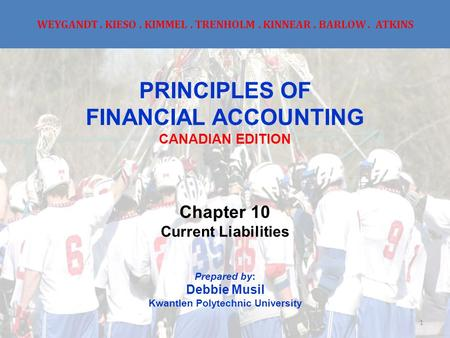 WEYGANDT. KIESO. KIMMEL. TRENHOLM. KINNEAR. BARLOW. ATKINS PRINCIPLES OF FINANCIAL ACCOUNTING CANADIAN EDITION Chapter 10 Current Liabilities Prepared.