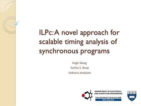 ILPc: A novel approach for scalable timing analysis of synchronous programs Hugh Wang Partha S. Roop Sidharta Andalam.