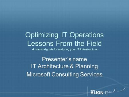 Optimizing IT Operations Lessons From the Field A practical guide for maturing your IT Infrastructure Presenter's name IT Architecture & Planning Microsoft.