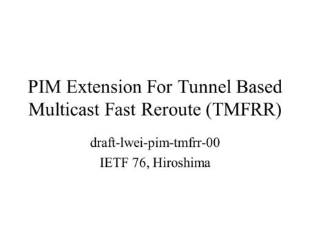 PIM Extension For Tunnel Based Multicast Fast Reroute (TMFRR) draft-lwei-pim-tmfrr-00 IETF 76, Hiroshima.