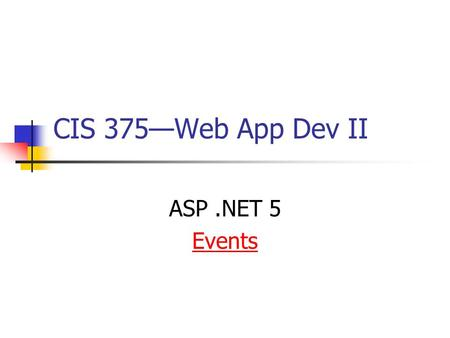 CIS 375—Web App Dev II ASP.NET 5 Events. 2 The Page_Load Event The Page_Load event is triggered when a page loads. [Example]Example Sub Page_Load lbl1.Text=The.
