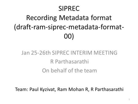 1 SIPREC Recording Metadata format (draft-ram-siprec-metadata-format- 00) Jan 25-26th SIPREC INTERIM MEETING R Parthasarathi On behalf of the team Team: