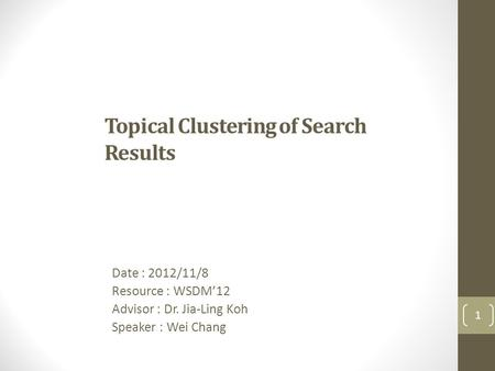 Topical Clustering of Search Results Date : 2012/11/8 Resource : WSDM'12 Advisor : Dr. Jia-Ling Koh Speaker : Wei Chang 1.